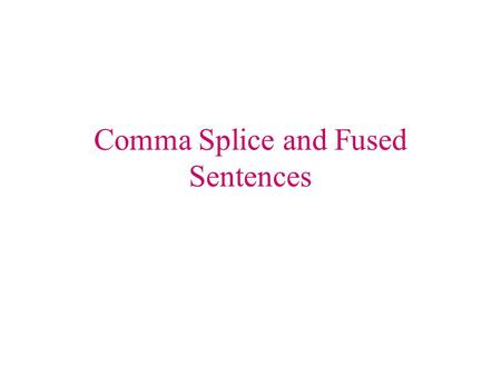 Comma Splice and Fused Sentences. What is a comma splice and fused sentence? A comma splice and a fused sentence are two kinds of run-on sentences. Comma.