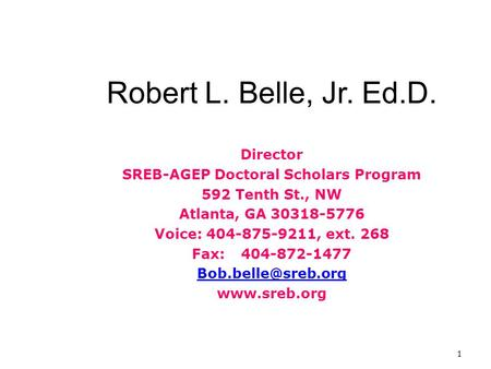 1 Robert L. Belle, Jr. Ed.D. Director SREB-AGEP Doctoral Scholars Program 592 Tenth St., NW Atlanta, GA 30318-5776 Voice: 404-875-9211, ext. 268 Fax:404-872-1477.