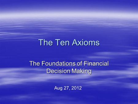 The Ten Axioms The Foundations of Financial Decision Making Aug 27, 2012.