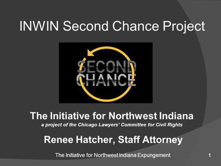 1 The Initiative for Northwest Indiana Expungement INWIN Second Chance Project The Initiative for Northwest Indiana a project of the Chicago Lawyers' Committee.