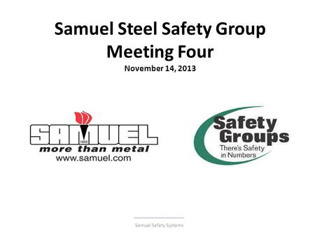 Samuel Steel Safety Group Meeting Four November 14, 2013 Samuel Safety Systems.