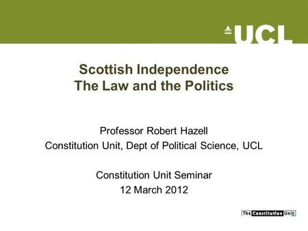 Scottish Independence The Law and the Politics Professor Robert Hazell Constitution Unit, Dept of Political Science, UCL Constitution Unit Seminar 12 March.