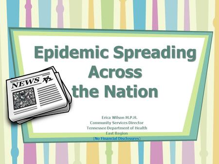 Epidemic Spreading Across the Nation Erica Wilson M.P.H. Community Services Director Tennessee Department of Health East Region (No Financial Disclosures)