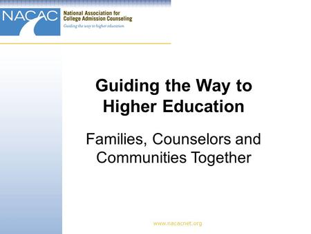 Www.nacacnet.org Guiding the Way to Higher Education Families, Counselors and Communities Together.