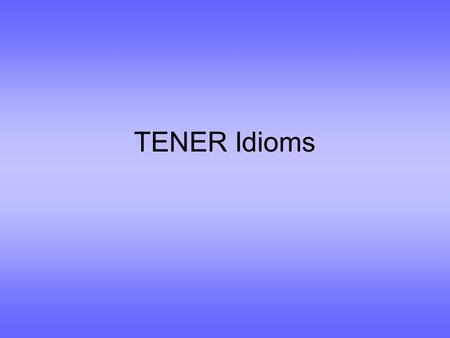 TENER Idioms. So what is an idiom? It's an expression you can't translate literally from one language to another: ??????? You're pulling my leg. ???????