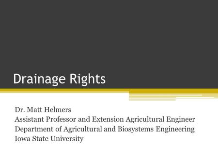 Drainage Rights Dr. Matt Helmers Assistant Professor and Extension Agricultural Engineer Department of Agricultural and Biosystems Engineering Iowa State.