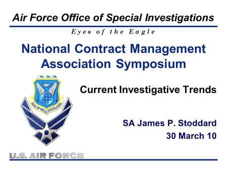 E y e s o f t h e E a g l e Air Force Office of Special Investigations Current Investigative Trends SA James P. Stoddard 30 March 10 National Contract.