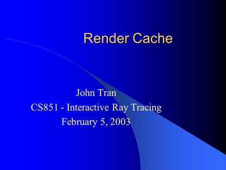 Render Cache John Tran CS851 - Interactive Ray Tracing February 5, 2003.