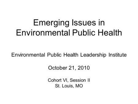 Emerging Issues in Environmental Public Health Environmental Public Health Leadership Institute October 21, 2010 Cohort VI, Session II St. Louis, MO.