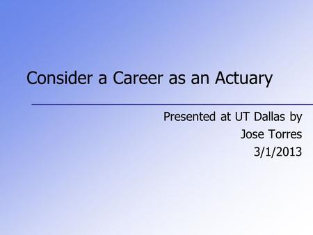 Consider a Career as an Actuary Presented at UT Dallas by Jose Torres 3/1/2013.