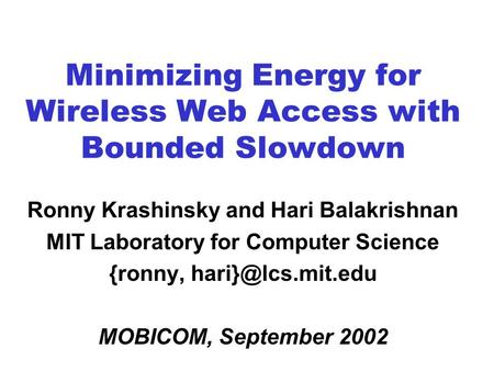 Minimizing Energy for Wireless Web Access with Bounded Slowdown Ronny Krashinsky and Hari Balakrishnan MIT Laboratory for Computer Science {ronny,