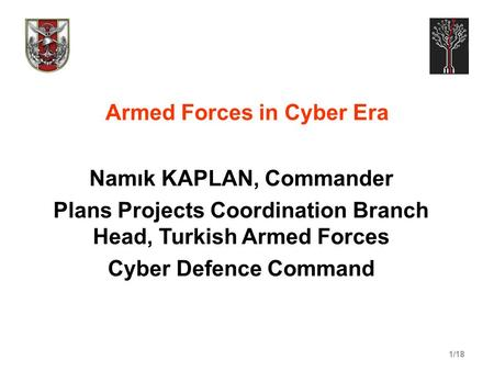 1/18 Armed Forces in Cyber Era Namık KAPLAN, Commander Plans Projects Coordination Branch Head, Turkish Armed Forces Cyber Defence Command.