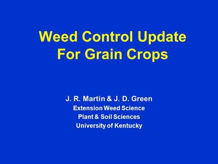 Weed Control Update For Grain Crops J. R. Martin & J. D. Green Extension Weed Science Plant & Soil Sciences University of Kentucky.