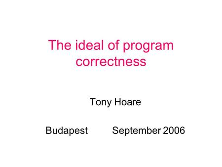 The ideal of program correctness Tony Hoare BudapestSeptember 2006.