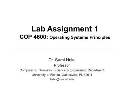 Lab Assignment 1 COP 4600: Operating Systems Principles Dr. Sumi Helal Professor Computer & Information Science & Engineering Department University of.