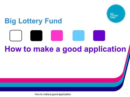How to make a good application Big Lottery Fund How to make a good application.