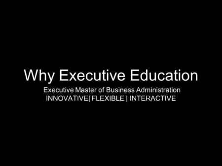 Why Executive Education Executive Master of Business Administration INNOVATIVE| FLEXIBLE | INTERACTIVE.
