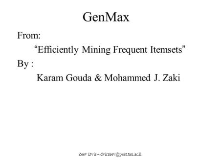 "Zeev Dvir – GenMax From: "" Efficiently Mining Frequent Itemsets "" By : Karam Gouda & Mohammed J. Zaki."