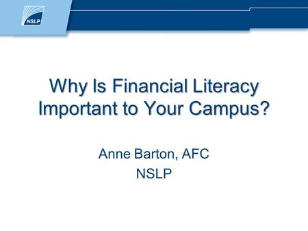 Why Is Financial Literacy Important to Your Campus? Anne Barton, AFC NSLP.