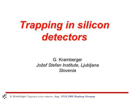 Trapping in silicon detectors G. Kramberger Jožef Stefan Institute, Ljubljana Slovenia G. Kramberger, Trapping in silicon detectors, Aug. 23-24, 2006,