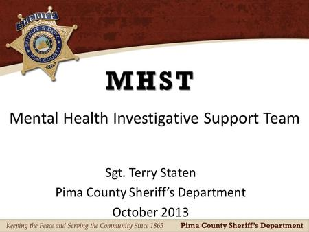 MHST Sgt. Terry Staten Pima County Sheriff's Department October 2013 Mental Health Investigative Support Team.
