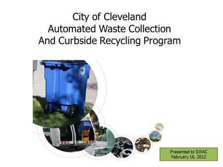 Presented to SWAC February 16, 2012 City of Cleveland Automated Waste Collection And Curbside Recycling Program.