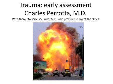 Trauma: early assessment Charles Perrotta, M.D. With thanks to Mike McBride, M.D. who provided many of the slides.