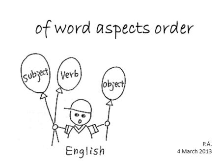 Of word aspects order P.Á. 4 March 2013. 1. order of adjectives 2. inversion.