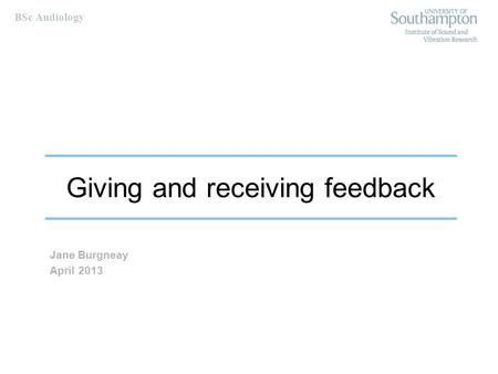 BSc Audiology Giving and receiving feedback Jane Burgneay April 2013.