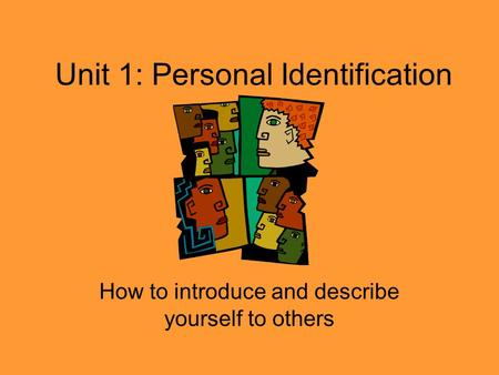 Unit 1: Personal Identification How to introduce and describe yourself to others.