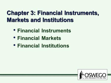 Chapter 3: Financial Instruments, Markets and Institutions Financial Instruments Financial Markets Financial Institutions Financial Instruments Financial.