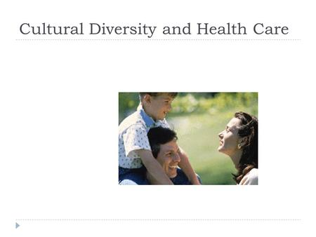 Cultural Diversity and Health Care.  We All Have It!  Obvious Manifestations:  Religion  Ethnicity (Race?)  National Origin (language)  Gender.