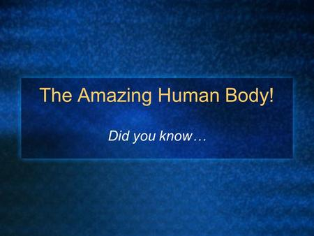 The Amazing Human Body! Did you know…. A human fetus acquires fingerprints at the age of three months. An average human drinks about 16,000 gallons of.