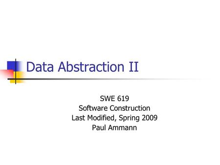 Data Abstraction II SWE 619 Software Construction Last Modified, Spring 2009 Paul Ammann.