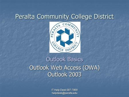 IT Help Desk 587-7800 Peralta Community College District Outlook Basics Outlook Web Access (OWA) Outlook 2003.