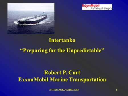 "INTERTANKO APRIL 20031 Intertanko ""Preparing for the Unpredictable"" Robert P. Curt ExxonMobil Marine Transportation."