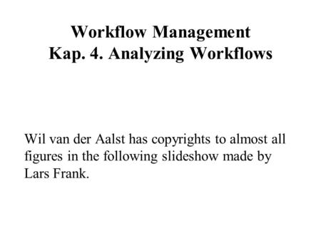 Workflow Management Kap. 4. Analyzing Workflows Wil van der Aalst has copyrights to almost all figures in the following slideshow made by Lars Frank.