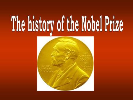 The History of the Nobel Prize 1833-1896 My dynamite will sooner lead to peace than a thousand world conventions. As soon as men will find that in one.
