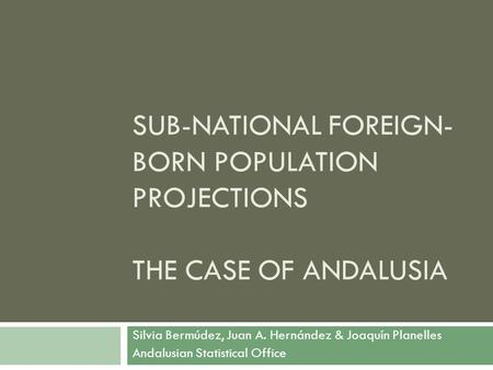SUB-NATIONAL FOREIGN- BORN POPULATION PROJECTIONS THE CASE OF ANDALUSIA Silvia Bermúdez, Juan A. Hernández & Joaquín Planelles Andalusian Statistical Office.