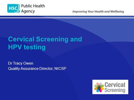 Cervical Screening and HPV testing Dr Tracy Owen Quality Assurance Director, NICSP.