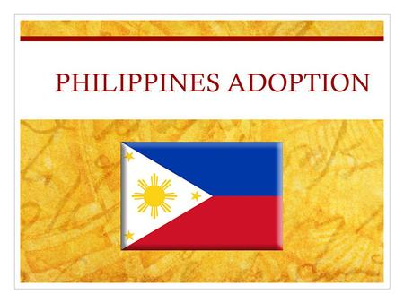PHILIPPINES ADOPTION. Who are the children? Boys and girls, ages 1-18 Sibling groups Live in orphanage care and foster care Children with special needs.