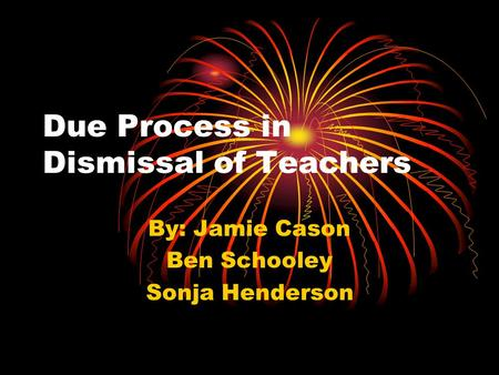 Due Process in Dismissal of Teachers By: Jamie Cason Ben Schooley Sonja Henderson.