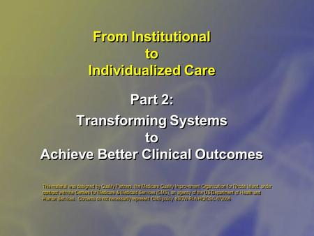 From Institutional to Individualized Care Part 2: Transforming Systems to Achieve Better Clinical Outcomes This material was designed by Quality Partners,