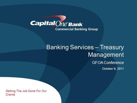 1 Getting The Job Done For Our Clients Banking Services – Treasury Management GFOA Conference October 6, 2011.