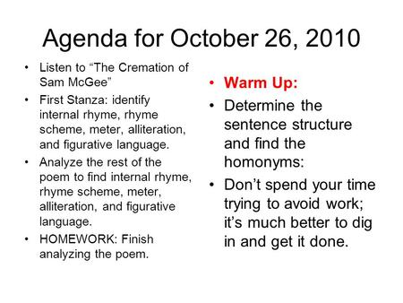 "Agenda for October 26, 2010 Listen to ""The Cremation of Sam McGee"" First Stanza: identify internal rhyme, rhyme scheme, meter, alliteration, and figurative."