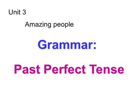 Unit 3 Amazing people G GG Grammar: Past Perfect Tense.
