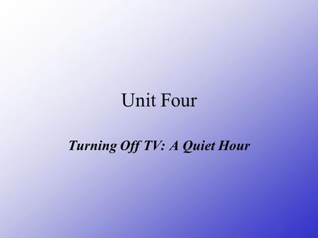 Unit Four Turning Off TV: A Quiet Hour. Teaching Objectives and Contents: 1. Key words and phrases. 2. Get to know the history of TV sets and also the.