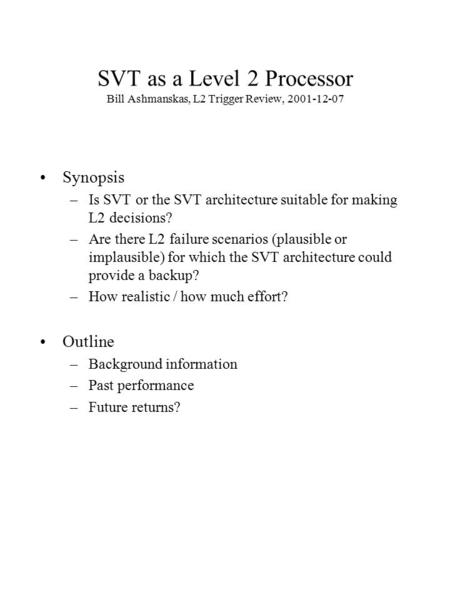 SVT as a Level 2 Processor Bill Ashmanskas, L2 Trigger Review, 2001-12-07 Synopsis –Is SVT or the SVT architecture suitable for making L2 decisions? –Are.
