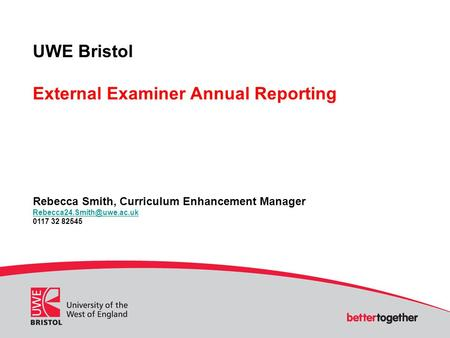 UWE Bristol External Examiner Annual Reporting Rebecca Smith, Curriculum Enhancement Manager 0117 32 82545.