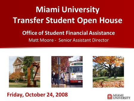 Miami University Transfer Student Open House Office of Student Financial Assistance Matt Moore - Senior Assistant Director Friday, October 24, 2008.